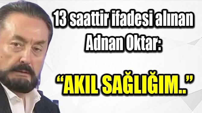 ADNAN OKTAR'IN 13 SAATTİR İFADESİ ALINIYOR!