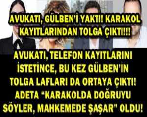 AVUKATI, GÜLBEN'İ YAKTI! KARAKOL KAYITLARINDAN TOLGA ÇIKTI!!!