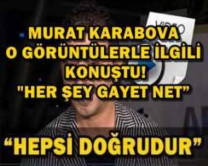 """MURAT KARABOVA O GÖRÜNTÜLERLE İLGİLİ KONUŞTU!""""HER ŞEY GAYET NET"""""""