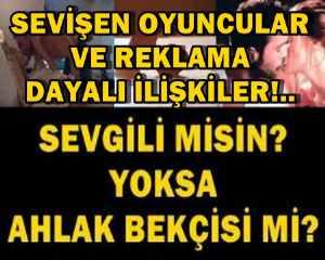 SEVİŞEN OYUNCULAR VE REKLAMA DAYALI İLİŞKİLER!..