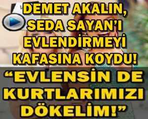 DEMET AKALIN, SEDA SAYAN'I EVLENDİRMEYİ KAFASINA KOYDU!
