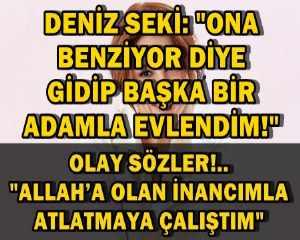 """DENİZ SEKİ: """"ONA BENZİYOR DİYE GİDİP BAŞKA BİR ADAMLA EVLENDİM!"""""""