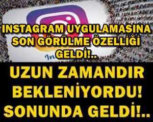 INSTAGRAM UYGULAMASINA SON GÖRÜLME ÖZELLİĞİ GELDİ!..