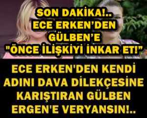 """SON DAKİKA!.. ECE ERKEN'DEN GÜLBEN'E """"ÖNCE İLİŞKİYİ İNKAR ET!"""""""