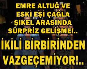 EMRE ALTUĞ VE ESKİ EŞİ ÇAĞLA ŞIKEL ARASINDA SÜRPRİZ GELİŞME!..